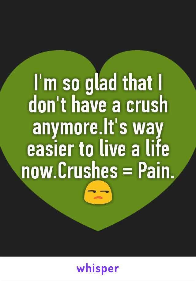 I'm so glad that I don't have a crush anymore.It's way easier to live a life now.Crushes = Pain. 😒