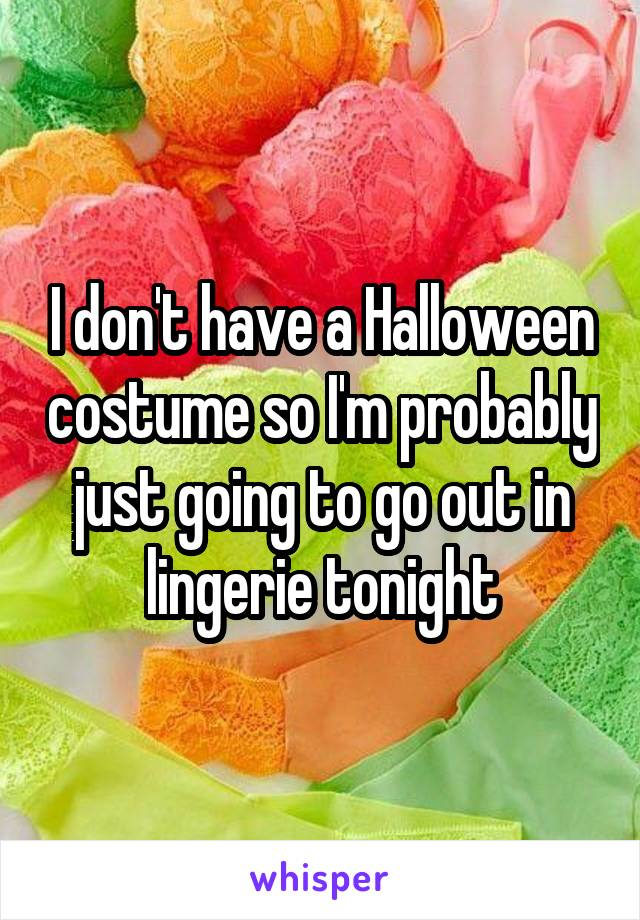 I don't have a Halloween costume so I'm probably just going to go out in lingerie tonight