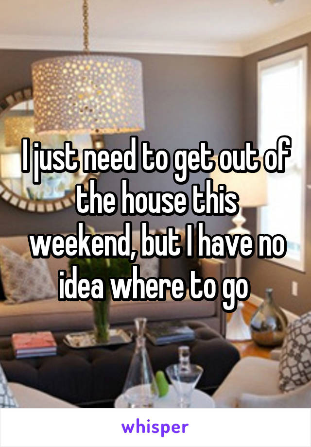 I just need to get out of the house this weekend, but I have no idea where to go