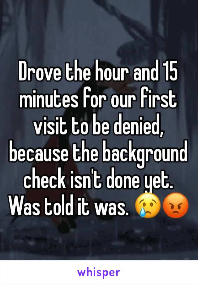 Drove the hour and 15 minutes for our first visit to be denied, because the background check isn't done yet. Was told it was. 😢😡