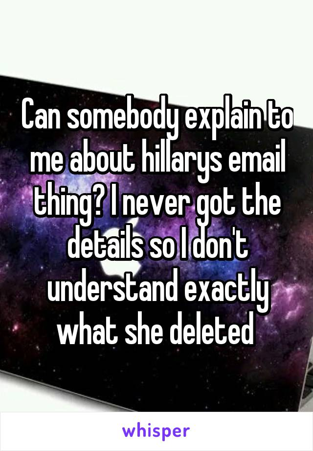 Can somebody explain to me about hillarys email thing? I never got the details so I don't understand exactly what she deleted