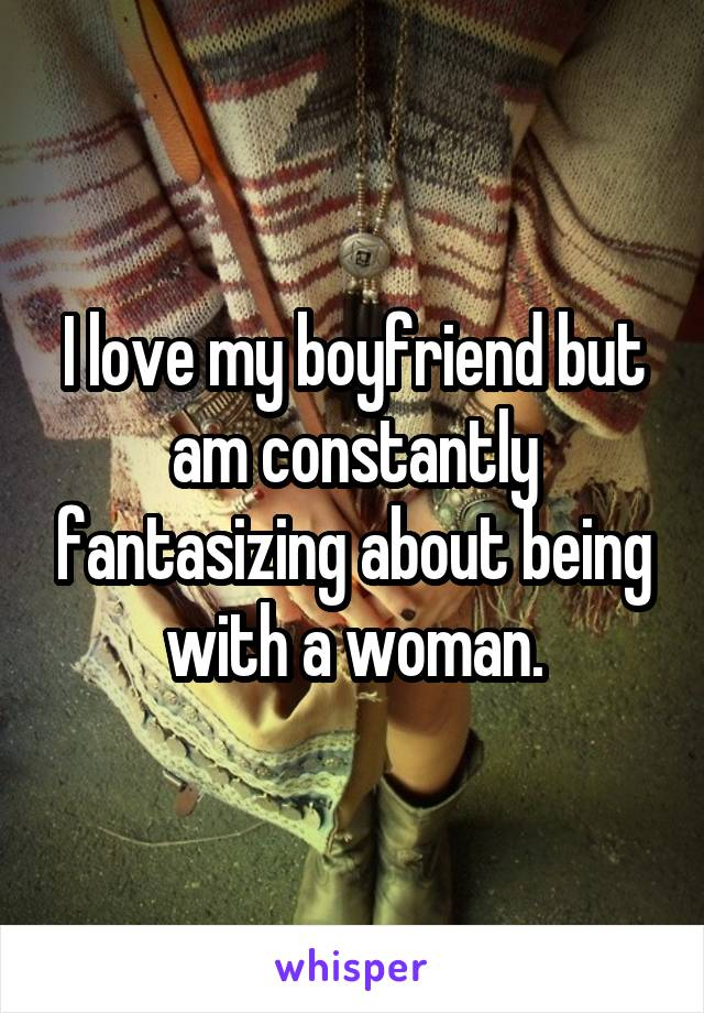 I love my boyfriend but am constantly fantasizing about being with a woman.