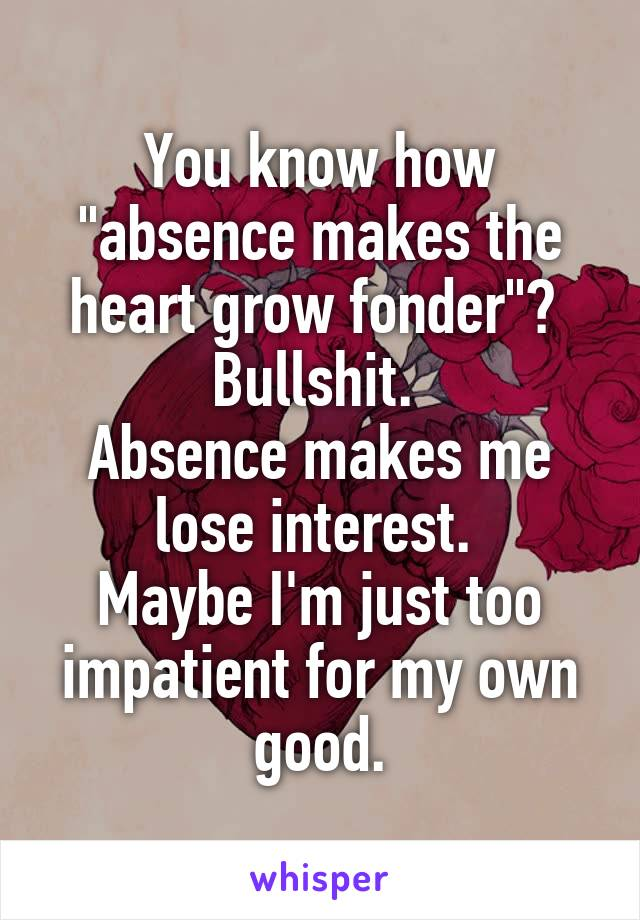 "You know how ""absence makes the heart grow fonder""?  Bullshit.  Absence makes me lose interest.  Maybe I'm just too impatient for my own good."