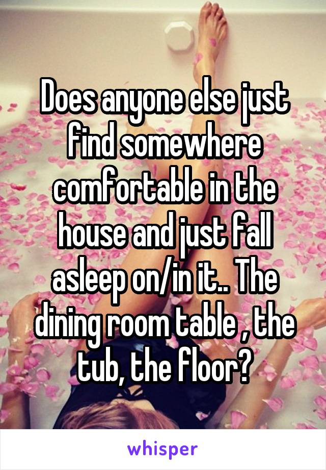 Does anyone else just find somewhere comfortable in the house and just fall asleep on/in it.. The dining room table , the tub, the floor?