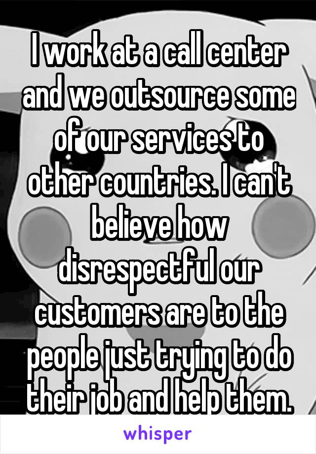 I work at a call center and we outsource some of our services to other countries. I can't believe how disrespectful our customers are to the people just trying to do their job and help them.