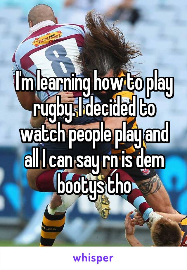 I'm learning how to play rugby. I decided to watch people play and all I can say rn is dem bootys tho