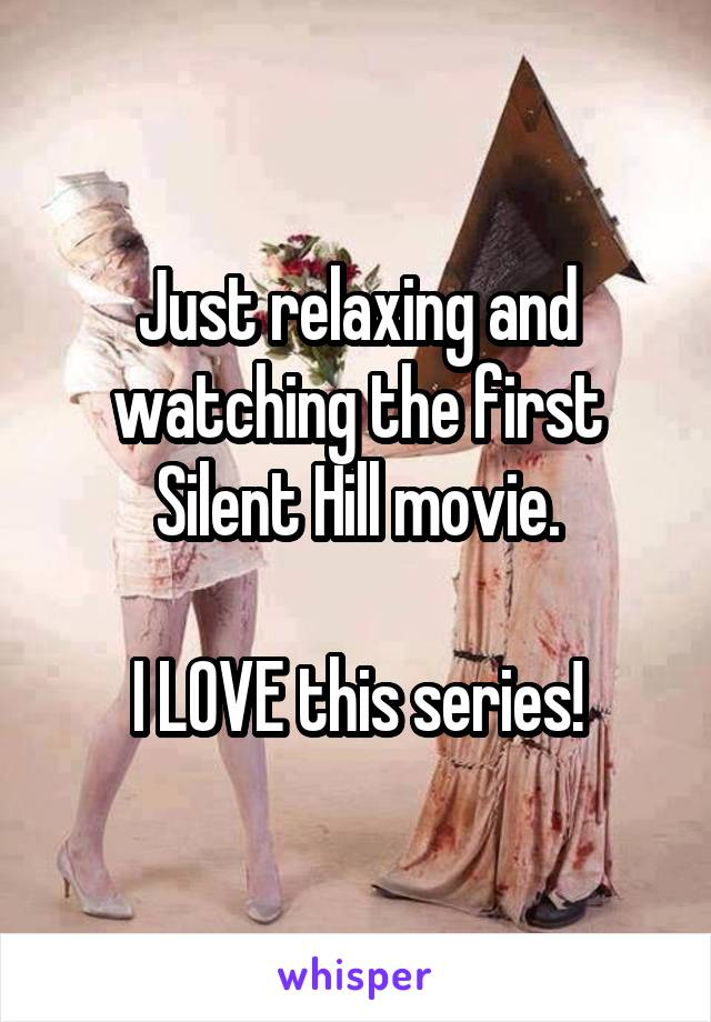 Just relaxing and watching the first Silent Hill movie.  I LOVE this series!