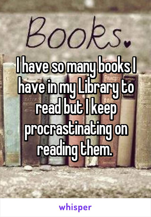 I have so many books I have in my Library to read but I keep procrastinating on reading them.