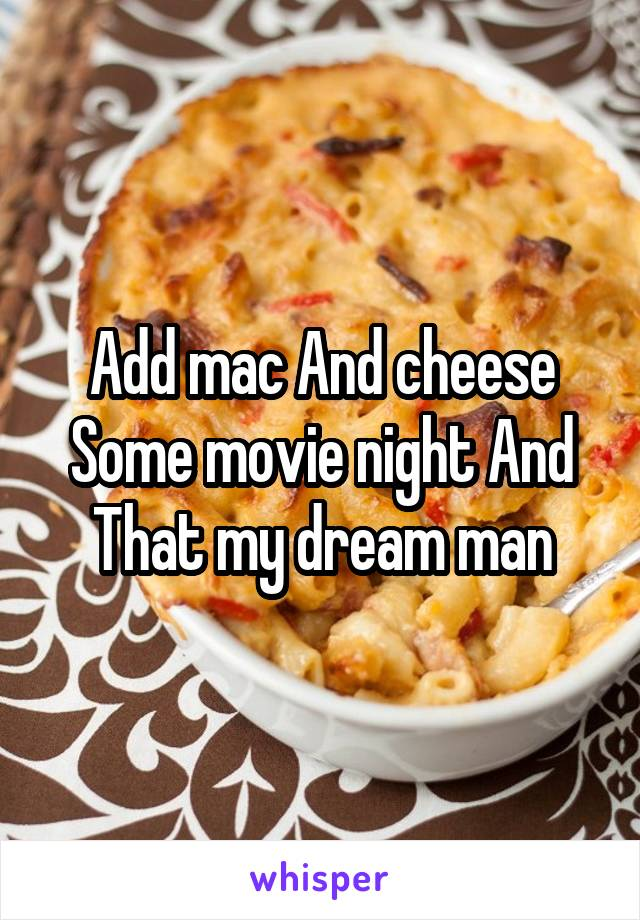 Add mac And cheese Some movie night And That my dream man