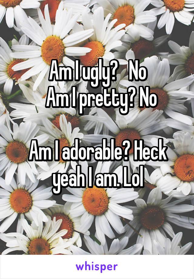 Am I ugly?   No   Am I pretty? No  Am I adorable? Heck yeah I am. Lol