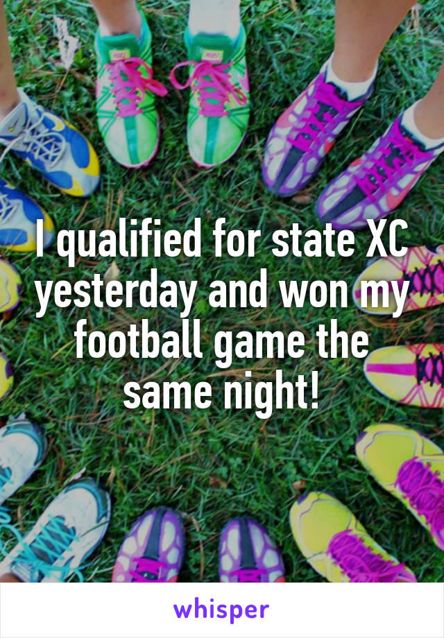 I qualified for state XC yesterday and won my football game the same night!