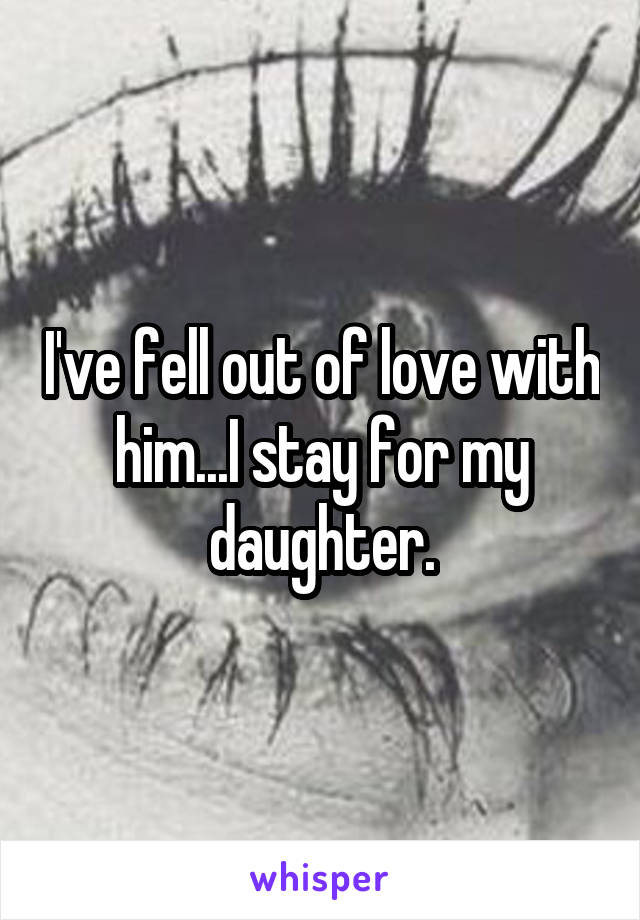 I've fell out of love with him...I stay for my daughter.