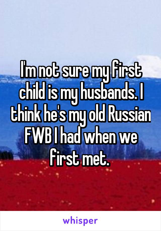 I'm not sure my first child is my husbands. I think he's my old Russian FWB I had when we first met.