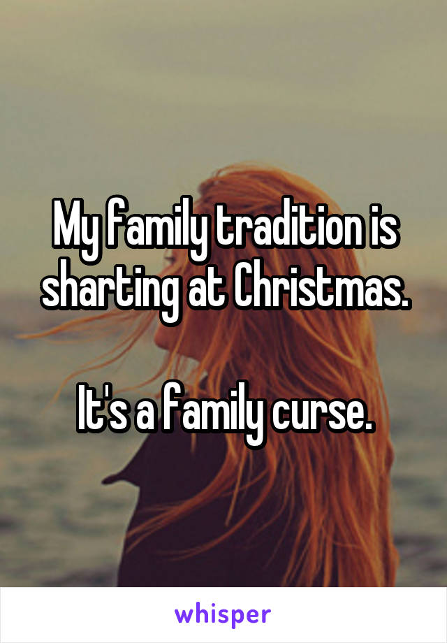 My family tradition is sharting at Christmas.  It's a family curse.