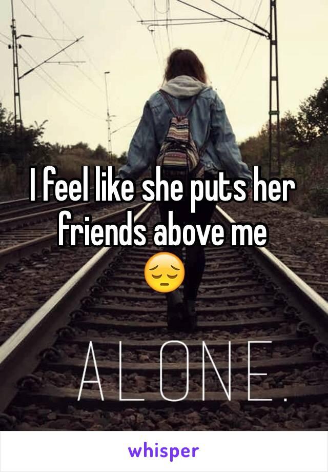 I feel like she puts her friends above me  😔
