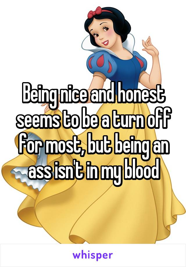 Being nice and honest seems to be a turn off for most, but being an ass isn't in my blood