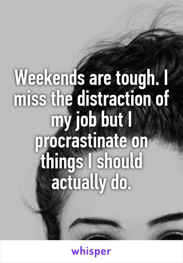 Weekends are tough. I miss the distraction of my job but I procrastinate on things I should actually do.