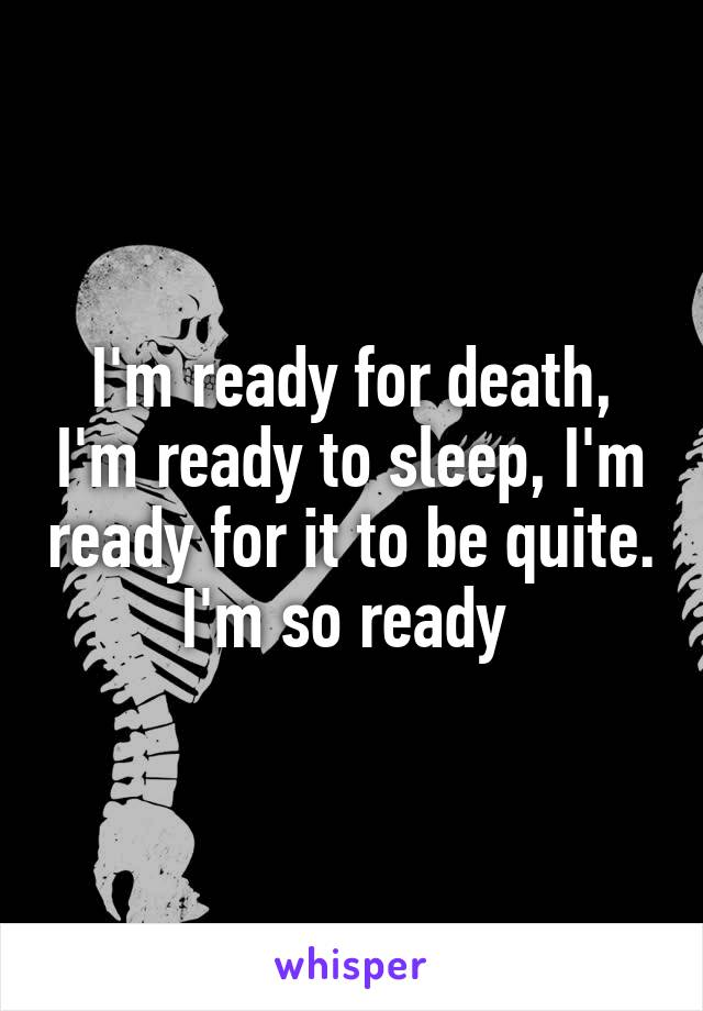 I'm ready for death, I'm ready to sleep, I'm ready for it to be quite. I'm so ready