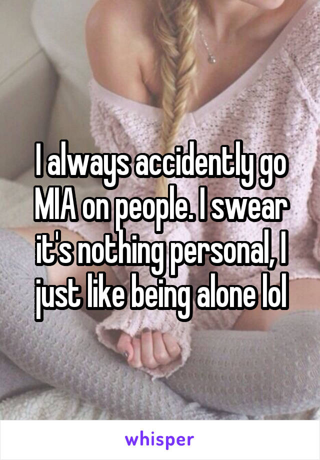 I always accidently go MIA on people. I swear it's nothing personal, I just like being alone lol
