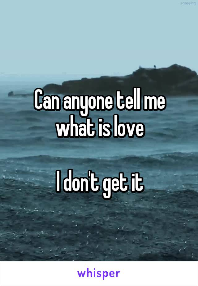 Can anyone tell me what is love  I don't get it