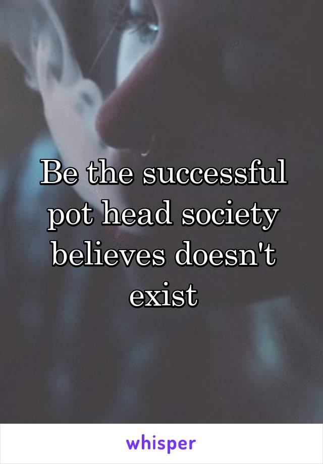 Be the successful pot head society believes doesn't exist