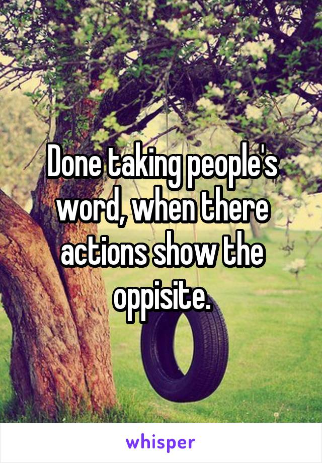 Done taking people's word, when there actions show the oppisite.