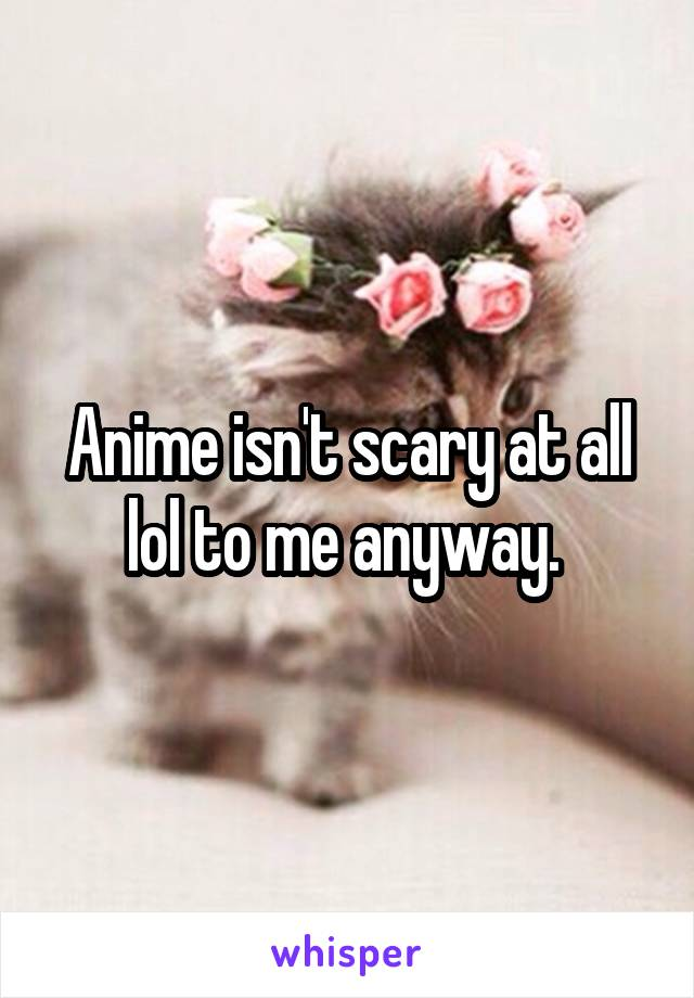 Anime isn't scary at all lol to me anyway.