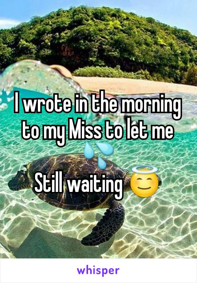 I wrote in the morning to my Miss to let me 💦 Still waiting 😇