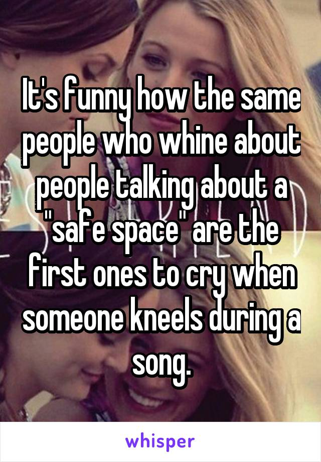 """It's funny how the same people who whine about people talking about a """"safe space"""" are the first ones to cry when someone kneels during a song."""