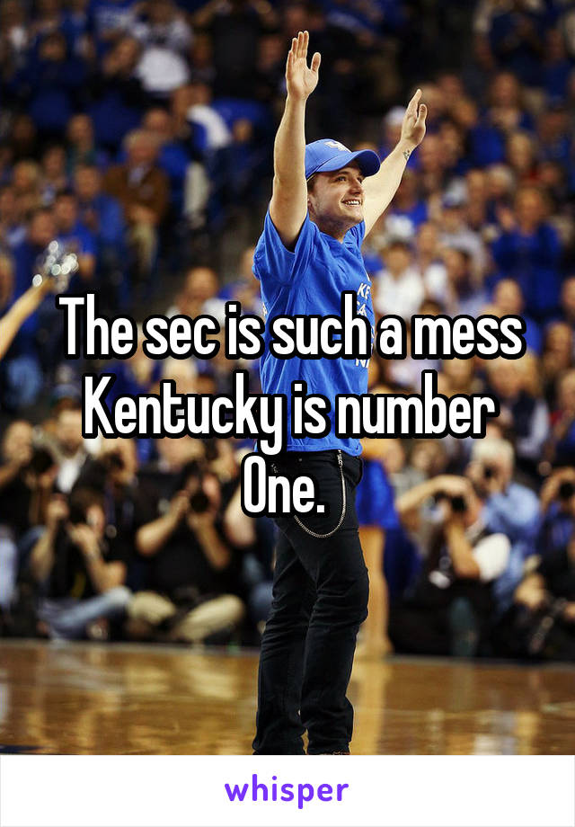 The sec is such a mess Kentucky is number One.