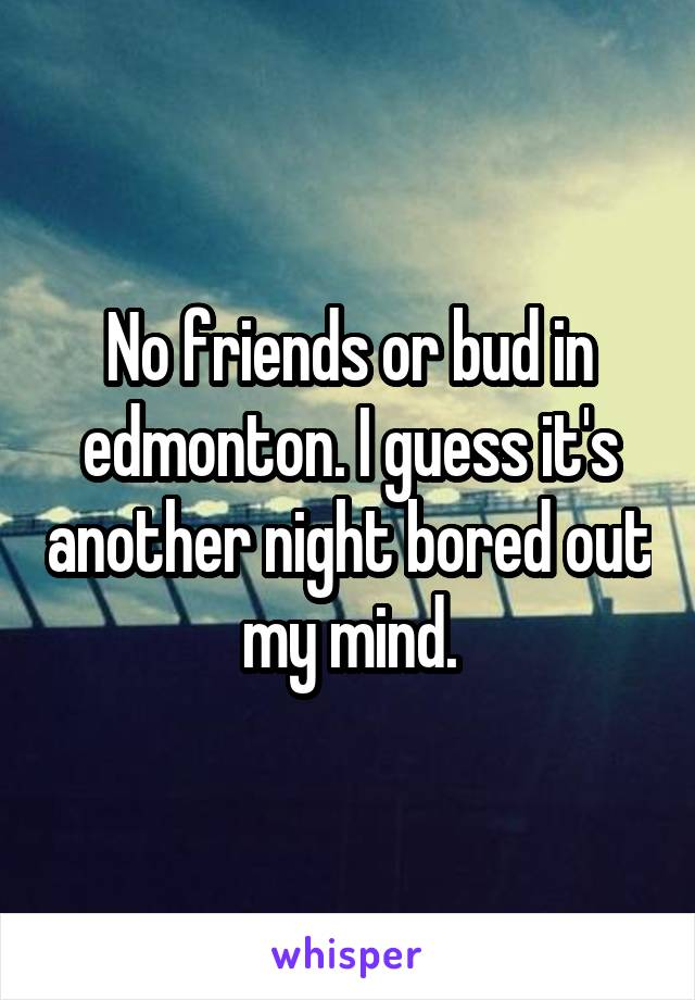 No friends or bud in edmonton. I guess it's another night bored out my mind.