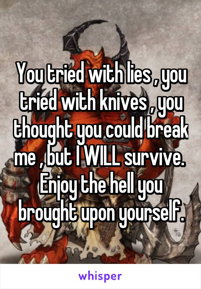 You tried with lies , you tried with knives , you thought you could break me , but I WILL survive.  Enjoy the hell you brought upon yourself.