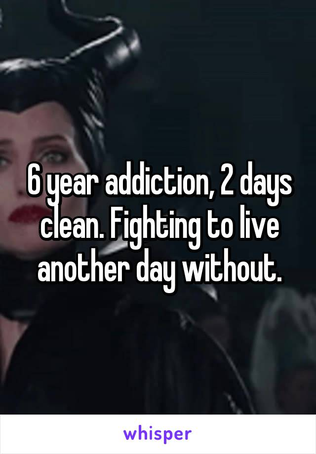 6 year addiction, 2 days clean. Fighting to live another day without.