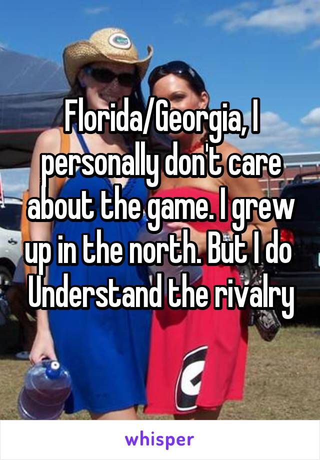 Florida/Georgia, I personally don't care about the game. I grew up in the north. But I do  Understand the rivalry