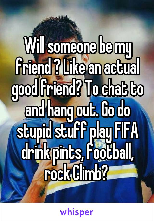 Will someone be my friend ? Like an actual good friend? To chat to and hang out. Go do stupid stuff play FIFA drink pints, football, rock Climb?