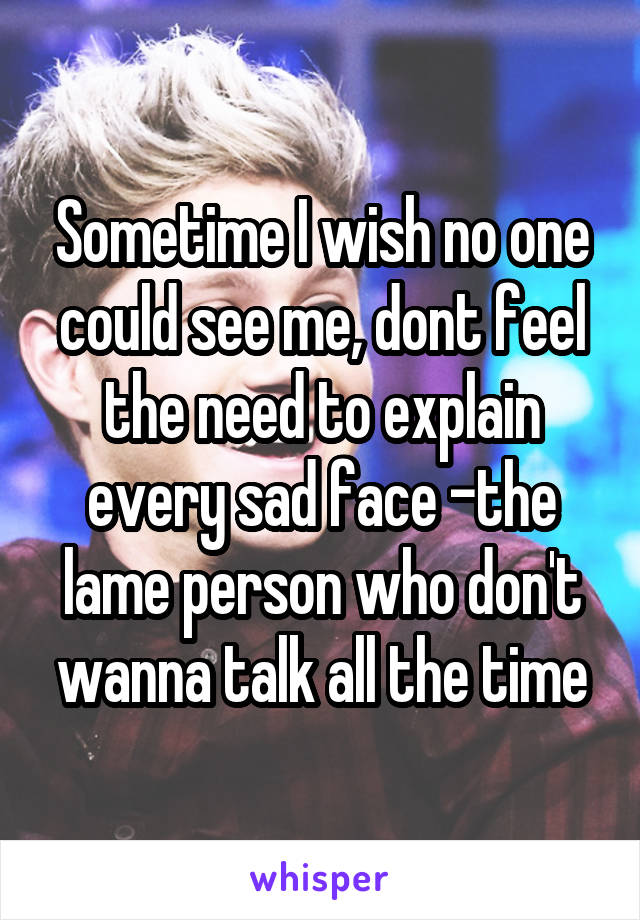 Sometime I wish no one could see me, dont feel the need to explain every sad face -the lame person who don't wanna talk all the time