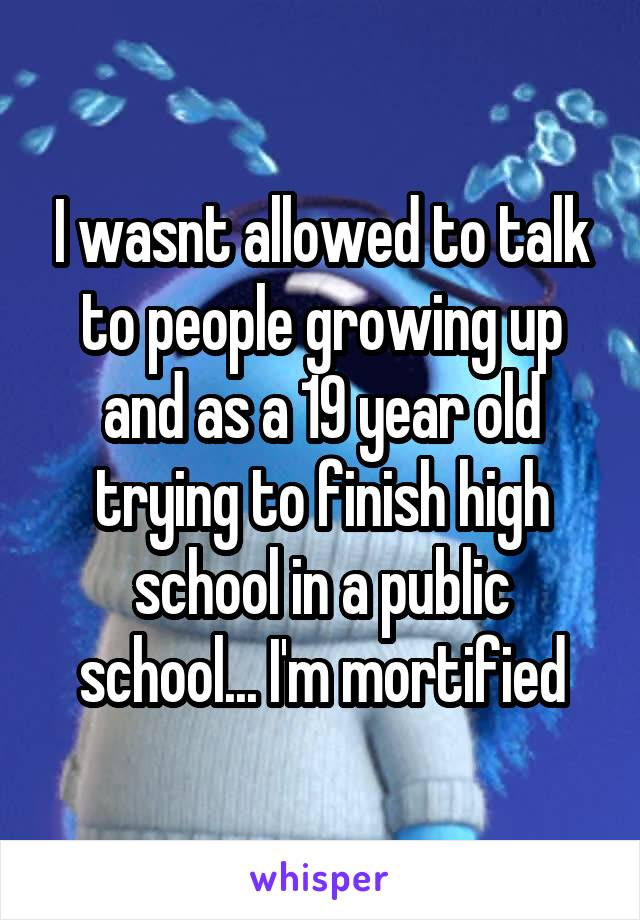 I wasnt allowed to talk to people growing up and as a 19 year old trying to finish high school in a public school... I'm mortified