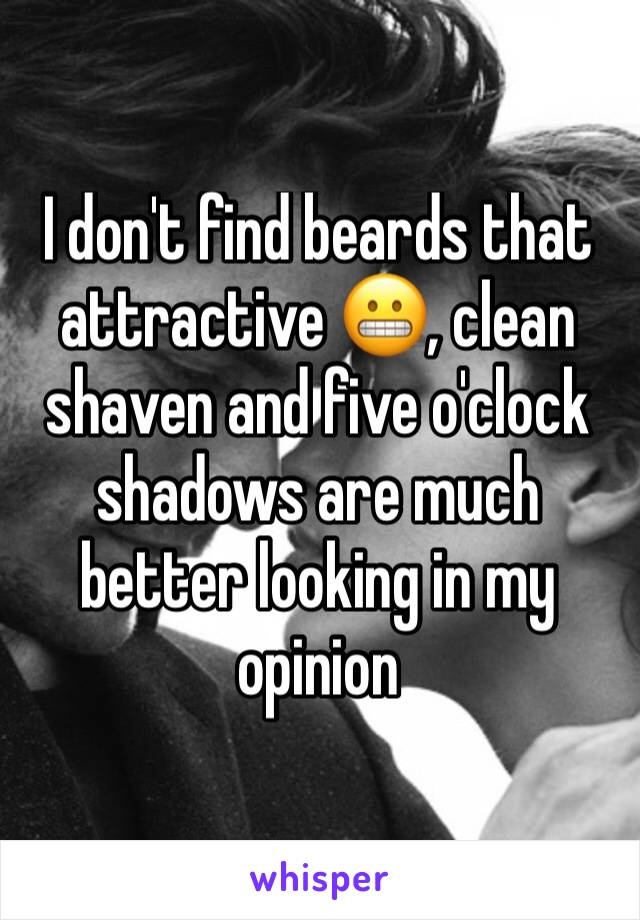I don't find beards that attractive 😬, clean shaven and five o'clock shadows are much better looking in my opinion
