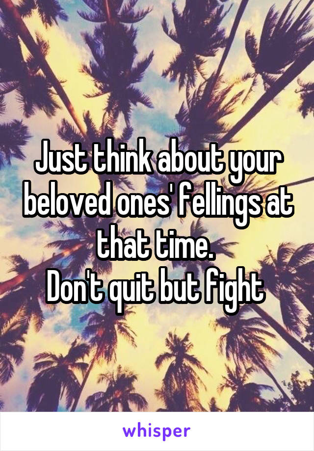 Just think about your beloved ones' fellings at that time.  Don't quit but fight