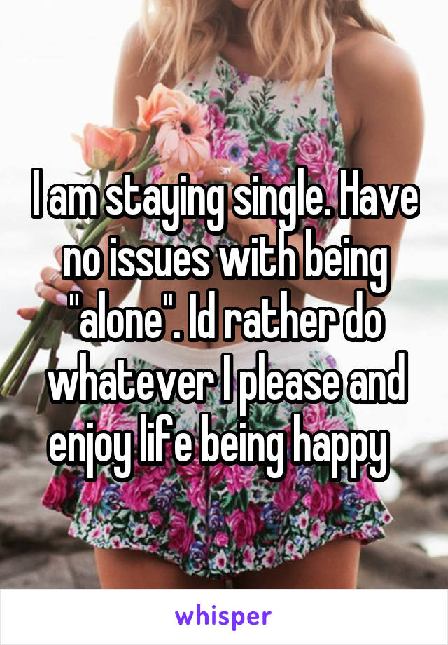 """I am staying single. Have no issues with being """"alone"""". Id rather do whatever I please and enjoy life being happy"""