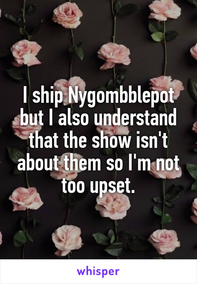 I ship Nygombblepot but I also understand that the show isn't about them so I'm not too upset.