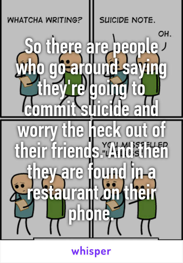 So there are people who go around saying they're going to commit suicide and worry the heck out of their friends. And then they are found in a restaurant on their phone.