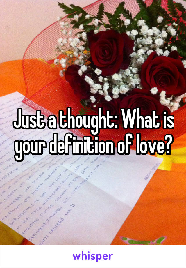 Just a thought: What is your definition of love?