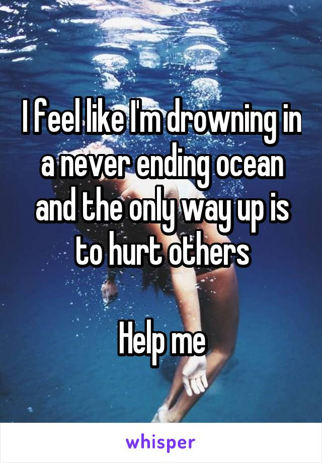 I feel like I'm drowning in a never ending ocean and the only way up is to hurt others  Help me
