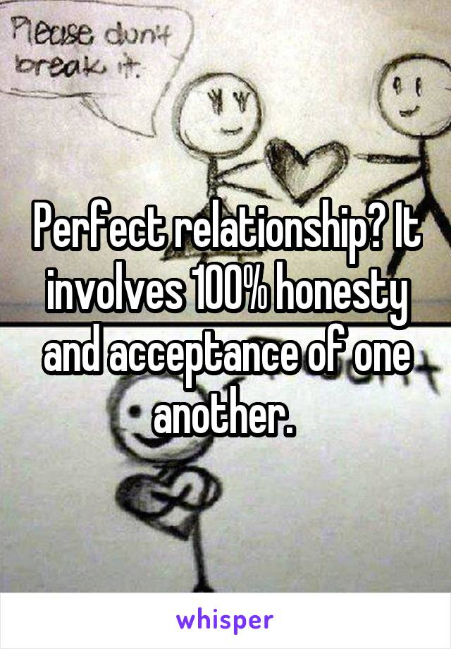 Perfect relationship? It involves 100% honesty and acceptance of one another.
