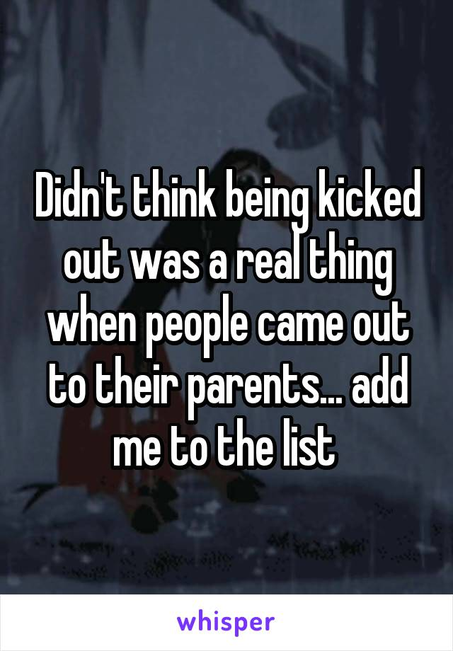 Didn't think being kicked out was a real thing when people came out to their parents... add me to the list