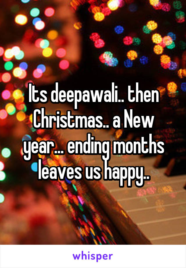 Its deepawali.. then Christmas.. a New year... ending months leaves us happy..