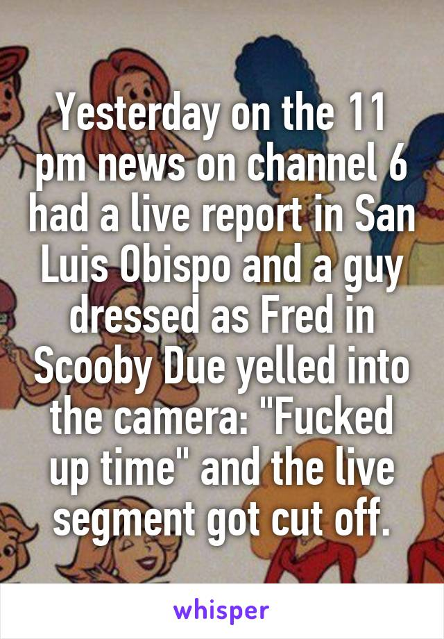 "Yesterday on the 11 pm news on channel 6 had a live report in San Luis Obispo and a guy dressed as Fred in Scooby Due yelled into the camera: ""Fucked up time"" and the live segment got cut off."