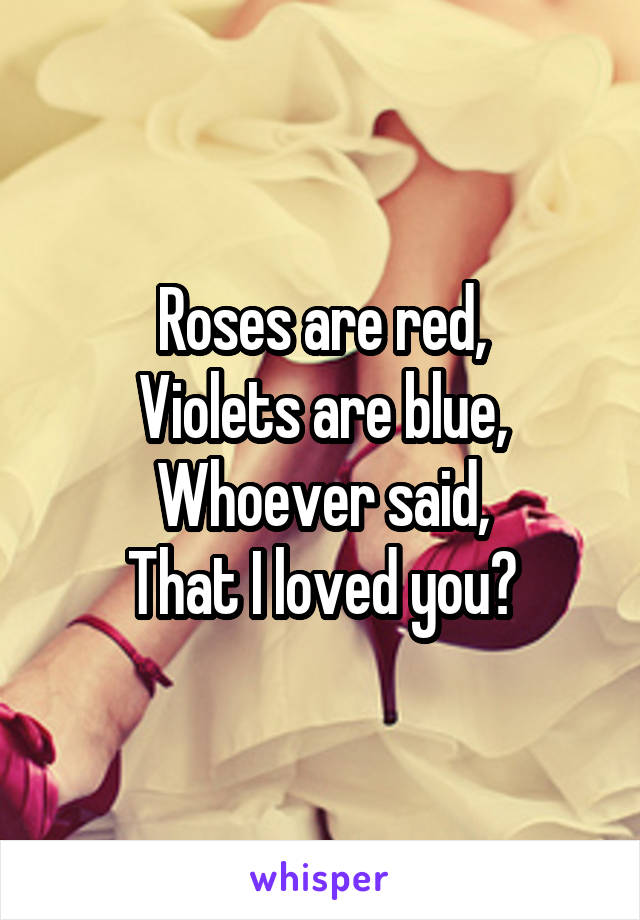 Roses are red, Violets are blue, Whoever said, That I loved you?