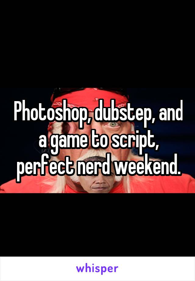 Photoshop, dubstep, and a game to script, perfect nerd weekend.
